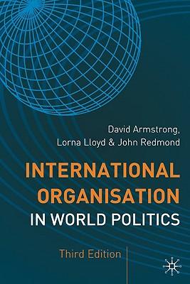 International Organisation in World Politics By Armstrong, David/ Lloyd, Lorna/ Redmond, John/ Armstrong, J. D.